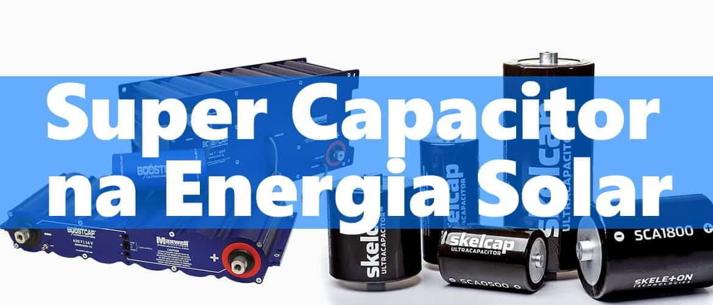 Super Capacitor • Energia Solar • Baterias Estacionárias