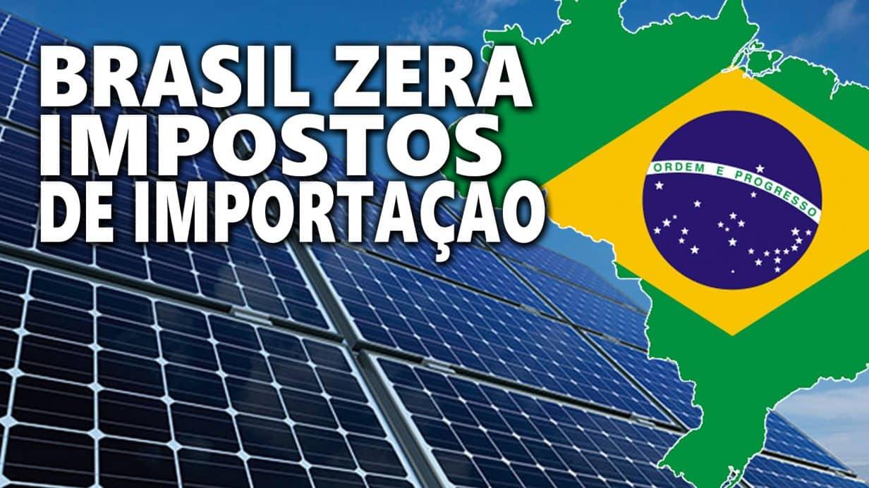Brasil ZERA IMPOSTO de importação para Energia Solar